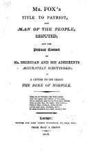 Mr  F  s title to Patriot and Man of the People disputed  and the political conduct of Mr  Sheridan and his adherents accurately scrutinised  in a letter to     the Duke of Norfolk
