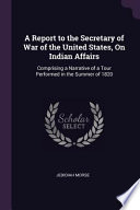 A Report to the Secretary of War of the United States, on Indian Affairs: Comprising a Narrative of a Tour Performed in the Summer of 1820