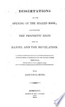 Dissertations On The Opening Of The Sealed Book Illustrating The Prophetic Signs Used In Daniel And The Revelation Printed From A Transcript Of The Papers Signed Biblicus Published In The London Star With Additional Notes