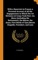 With a Reservist in France; A Personal Account of All the Engagements in Which the 1st Division 1st Corps Took Part, Viz; Mons (Including the Retirement), the Marne, the Aisne, First Battle of Ypes, Neuve Chapelle, Festubert, and Loos Pdf/ePub eBook