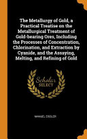 The Metallurgy of Gold  a Practical Treatise on the Metallurgical Treatment of Gold Bearing Ores  Including the Processes of Concentration  Chlorination  and Extraction by Cyanide  and the Assaying  Melting  and Refining of Gold Book