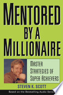 """Mentored by a Millionaire: Master Strategies of Super Achievers"" by Steven K. Scott"