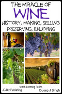 The Miracle of Wine History, Making, Selling, Preserving, Enjoying