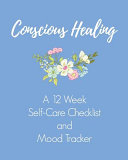 Conscious Healing A 12 Week Self-Care Checklist and Mood Tracker
