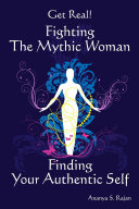 Get Real! Fighting the Mythic Woman Finding Your Authentic Self
