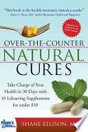 """Over the Counter Natural Cures, Expanded Edition: Take Charge of Your Health in 30 Days with 10 Lifesaving Supplements for under $10"" by Shane Ellison"