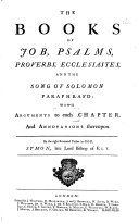 The Books of Job, Psalms, Proverbs, Ecclesiastes and the Song of Solomon Paraphras'd: with Arguments ... and Annotations Thereupon. By ... Symon [Patrick], Late Lord Bishop of Ely