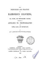 The Principles and Practice of Harmonious Colouring  in Oil  Water  and Photographic Colours  Especially as Applied to Photographs on Paper  Glass  and Silver plate