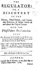 The Regulator: Or, a Discovery of the Thieves, Thieftakers, and Locks, Alias Receivers of Stolen Goods, in and about the City of London. Also an Account of All the Flash Words Now in Vogue Amongst the Thieves ... By a Prisoner in Newgate. [By Charles Hitching.]