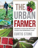 """""""The Urban Farmer: Growing Food for Profit on Leased and Borrowed Land"""" by Curtis Stone"""