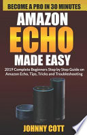 Amazon Echo Made Easy: 2019 Complete Beginners Step by Step Guide on Amazon Echo, Tips, Tricks and Troubleshooting