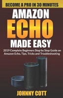 Amazon Echo Made Easy  2019 Complete Beginners Step by Step Guide on Amazon Echo  Tips  Tricks and Troubleshooting