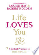 """Life Loves You: 7 Spiritual Practices to Heal Your Life"" by Louise Hay, Robert Holden"
