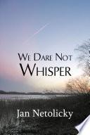 We Dare Not Whisper