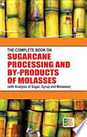 The Complete Book on Sugarcane Processing and By Products of Molasses  with Analysis of Sugar  Syrup and Molasses