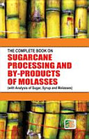 The Complete Book on Sugarcane Processing and By-Products of Molasses (with Analysis of Sugar, Syrup and Molasses)