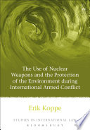 The Use of Nuclear Weapons and the Protection of the Environment During International Armed Conflict