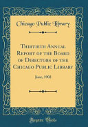 Thirtieth Annual Report Of The Board Of Directors Of The Chicago Public Library June 1902 Classic Reprint