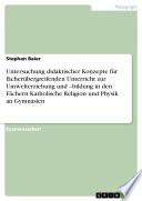 Untersuchung didaktischer Konzepte für fächerübergreifenden Unterricht zur Umwelterziehung und –bildung in den Fächern Katholische Religion und Physik an Gymnasien
