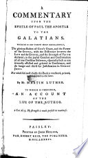 A Commentary Upon the Epistle of Paul ... to the Galatians ... By Mr. Martin Luther. To which is Prefixed, An Account of the Life of the Author