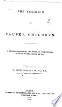 The Training of Pauper Children  A Report Published by the Poor Law Commissioners in Their Fourth Annual Report