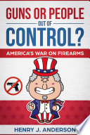 Guns Or People Out Of Control  America s War On Firearms Book PDF