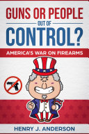 Guns Or People Out Of Control  America s War On Firearms