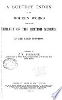 A Subject Index of the Modern Works Added to the Library of the British Museum in the Years 1885 1890