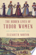 The Hidden Lives of Tudor Women