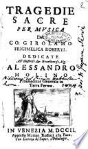 Tragedie sacre per musica del Co. Girolamo Frigimelica Roberti. Dedicate all'illustriss. ... Alessandro Molino prouueditor generale in Terra Ferma