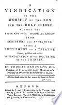 A Vindication of the Worship of the Son and the Holy Ghost against the exceptions of Mr T. Lindsey, from Scripture and antiquity, being a supplement to a treatise ... entitled: A Vindication of the Doctrine of the Trinity