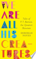We Are All His Creatures  Tales of P  T  Barnum  the Greatest Showman