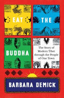 Eat the Buddha : the story of modern Tibet through the people of one town / Barbara Demick