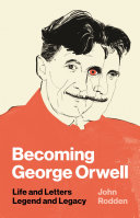 Becoming George Orwell Life and Letters, Legend and Legacy / John Rodden