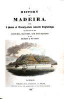 A History of Madeira   By W  Combe   With a series of twenty seven coloured engravings  illustrative of the costumes  manners  and occupations of the inhabitants of that island  L P