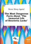 Never Sleep Again  the Most Dangerous Facts about the Immortal Life of Henrietta Lacks Book