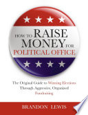 How to Raise Money for Political Office  The Original Guide to Winning Elections Through Aggressive  Organized Fundraising