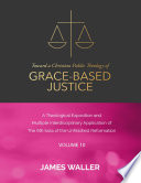 Toward a Christian Public Theology of Grace-based Justice - A Theological Exposition and Multiple Interdisciplinary Application of the 6th Sola of the Unfinished Reformation - Vol. 10