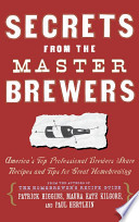 Secrets from the Master Brewers  : America's Top Professional Brewers Share Recipes and Tips for Great Homebrewing