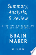Summary Analysis Review Of Dr David Perlmutter S And Kristin Loberg S Brain Maker By Eureka Book