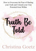 Truth Be Told - How to overcome the Fear of Sharing your Truth and Unleash your True Potential from Within
