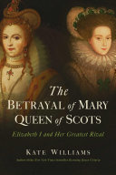 link to The betrayal of Mary, Queen of Scots : Elizbeth I and her greatest rival in the TCC library catalog