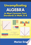 Uncomplicating Algebra To Meet Common Core Standards In Math K 8 Book PDF