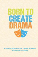Born to Create Drama  A Journal for Drama and Theater Students  Actors and Actresses  A Notebook to Journal Scripts  Screenplays and Persona Book