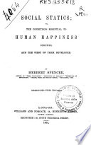 Social statics  or  The conditions essential to human happiness specified  and the first of them developed     Stereotyped  Third thousand