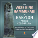The Wise King Hammurabi of Babylon and His Code of Law   Biography Book for Kids Grade 4   Children s Historical Biographies Book