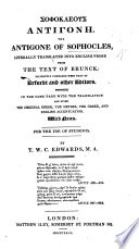The Antigone literally translated into English prose from the text of Brunck     In the same page with the translation are given the original Greek  the metres  the order  and English accentuation  With notes     By T  W  C  Edwards