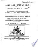 Science Improved  or the Theory of the Universe  Comprehending a rational system of the most useful as well as entertaining parts of Natural and Experimental Philosophy  etc