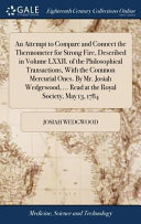 An Attempt to Compare and Connect the Thermometer for Strong Fire  Described in Volume LXXII  of the Philosophical Transactions  with the Common Mercurial Ones  by Mr  Josiah Wedgewood      Read at the Royal Society  May 13  1784 Book PDF