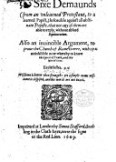 Sixe demaunds  from an vnlearned Protestant  to a learned Papist   so forcible against all obstinate Papists  that not any of them are able to reply  without absurd equiuocation  Also an inuincible argument  to proue the Church of Rome to erre  etc